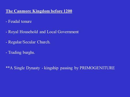 The Canmore Kingdom before 1200 - Feudal tenure - Royal Household and Local Government - Regular/Secular Church. - Trading burghs. **A Single Dynasty.