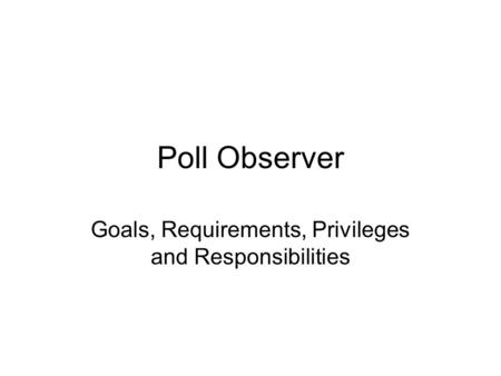 Poll Observer Goals, Requirements, Privileges and Responsibilities.