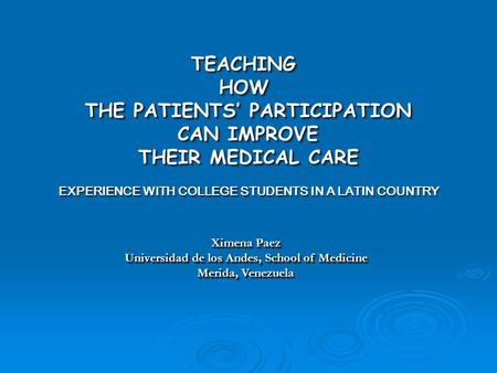 TEACHINGHOW THE PATIENTS' PARTICIPATION CAN IMPROVE CAN IMPROVE THEIR MEDICAL CARE EXPERIENCE WITH COLLEGE STUDENTS IN A LATIN COUNTRY TEACHINGHOW THE.