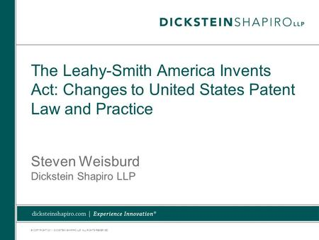 © COPYRIGHT 2011. DICKSTEIN SHAPIRO LLP. ALL RIGHTS RESERVED. The Leahy-Smith America Invents Act: Changes to United States Patent Law and Practice Steven.