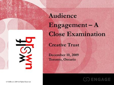 1 Audience Engagement – A Close Examination Creative Trust December 10, 2009 Toronto, Ontario © WolfBrown 2009 All Rights Reserved.