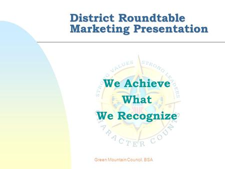 Green Mountain Council, BSA District Roundtable Marketing Presentation We Achieve What We Recognize.