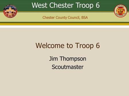 West Chester Troop 6 Chester County Council, BSA Welcome to Troop 6 Jim Thompson Scoutmaster.
