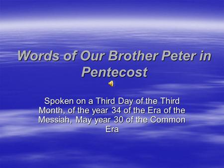 Words of Our Brother Peter in Pentecost Spoken on a Third Day of the Third Month, of the year 34 of the Era of the Messiah, May year 30 of the Common Era.