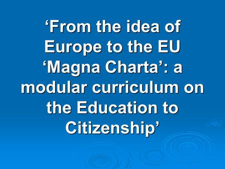 'From the idea <strong>of</strong> Europe to the EU 'Magna Charta': a modular curriculum on the Education to Citizenship'