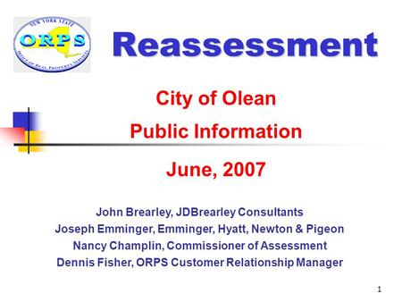 1 Reassessment City of Olean Public Information June, 2007 John Brearley, JDBrearley Consultants Joseph Emminger, Emminger, Hyatt, Newton & Pigeon Nancy.