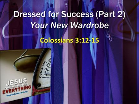 Dressed for Success (Part 2) Your New Wardrobe Colossians 3:12-15.
