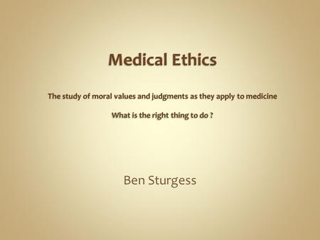 Medical Ethics The study of moral values and judgments as they apply to medicine What is the right thing to do ? Ben Sturgess.