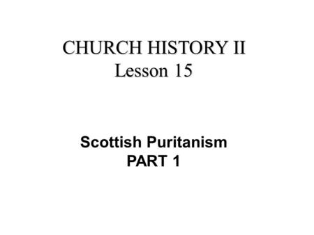 CHURCH HISTORY II Lesson 15 Scottish Puritanism PART 1.