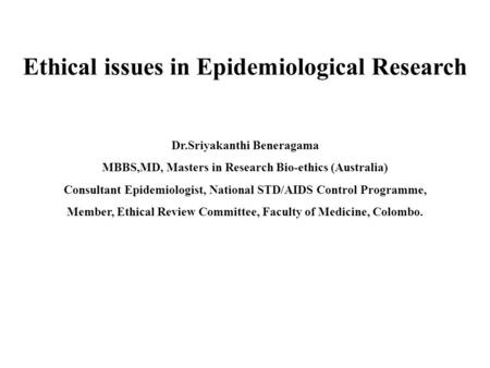Ethical issues in Epidemiological Research Dr.Sriyakanthi Beneragama MBBS,MD, Masters in Research Bio-ethics (Australia) Consultant Epidemiologist, National.