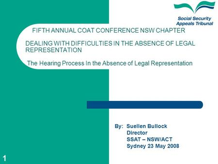 1 FIFTH ANNUAL COAT CONFERENCE NSW CHAPTER DEALING WITH DIFFICULTIES IN THE ABSENCE OF LEGAL REPRESENTATION The Hearing Process In the Absence of Legal.