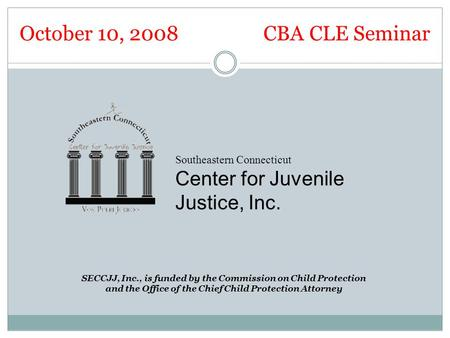 October 10, 2008 CBA CLE Seminar Southeastern Connecticut Center for Juvenile Justice, Inc. SECCJJ, Inc., is funded by the Commission on Child Protection.