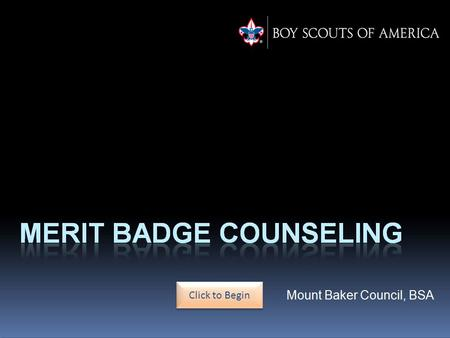 Click to Begin. Merit Badge Counselor Training This training module will guide new and potential merit badge counselors through their responsibilities.