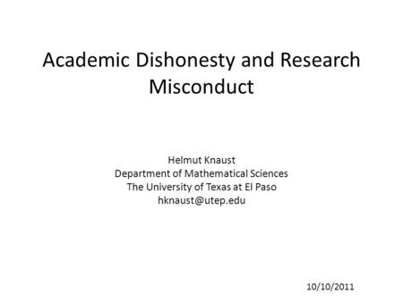 Academic Dishonesty and Research Misconduct Helmut Knaust Department of Mathematical Sciences The University of Texas at El Paso 10/10/2011.
