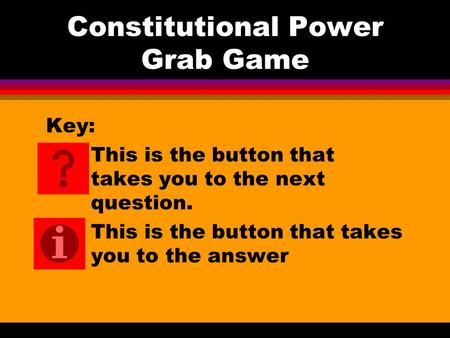 Constitutional Power Grab Game Key: This is the button that takes you to the next question. This is the button that takes you to the answer.