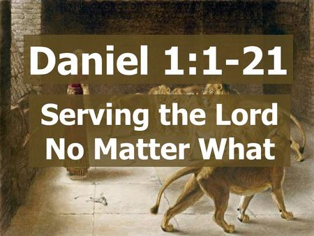 Daniel 1:1-21 Serving the Lord No Matter What.  God did amazing things  They asked for a king  They sinned  God turned them over to enemies God chose.
