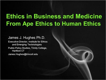 Copyright Institute for Ethics and Emerging Technologies 2008 Ethics in Business and Medicine From Ape Ethics to Human Ethics James J. Hughes Ph.D. Executive.