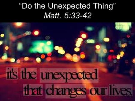 """Do the Unexpected Thing"" Matt. 5:33-42. ""Again, you have heard that it was said to the people long ago, 'Do not break your oath, but keep the oaths you."