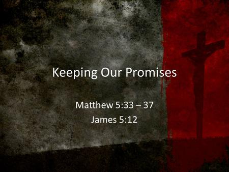 Keeping Our Promises Matthew 5:33 – 37 James 5:12.