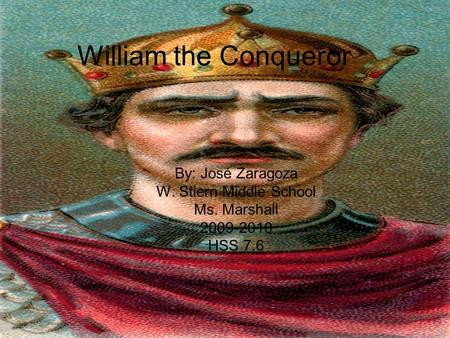 William the Conqueror By: José Zaragoza W. Stiern Middle School Ms. Marshall 2009-2010 HSS 7.6.