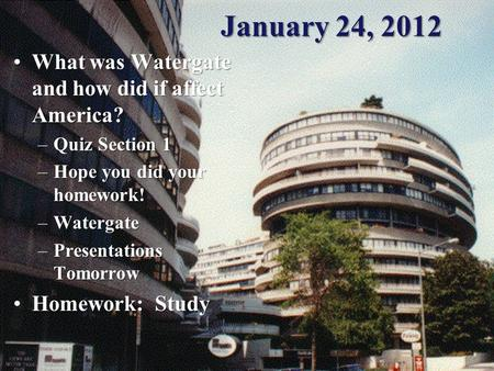 January 24, 2012 What was Watergate and how did if affect America?What was Watergate and how did if affect America? –Quiz Section 1 –Hope you did your.