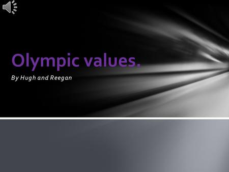 By Hugh and Reegan Olympic values. Respect is a thing to do to other people to give them a good feeling about their personality and to congratulate other.