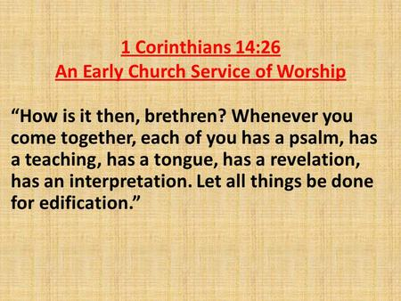 "1 Corinthians 14:26 An Early Church Service of Worship ""How is it then, brethren? Whenever you come together, each of you has a psalm, has a teaching,"