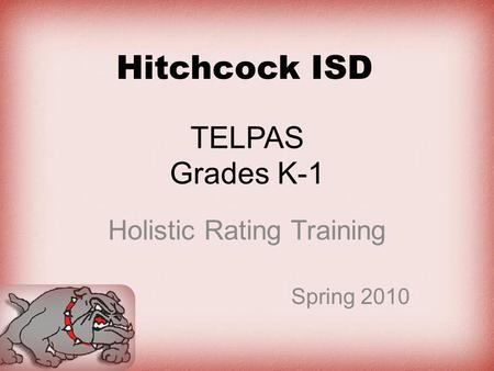 TELPAS Grades K-1 Holistic Rating Training Spring 2010 Hitchcock ISD.