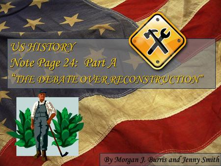"US HISTORY Note Page 24: Part A "" THE DEBATE OVER RECONSTRUCTION"" By Morgan J. Burris and Jenny Smith."
