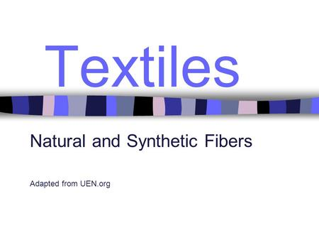 Textiles Natural and Synthetic Fibers Adapted from UEN.org.