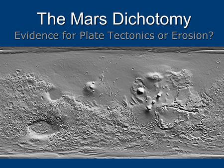 The Mars Dichotomy Evidence for Plate Tectonics or Erosion?