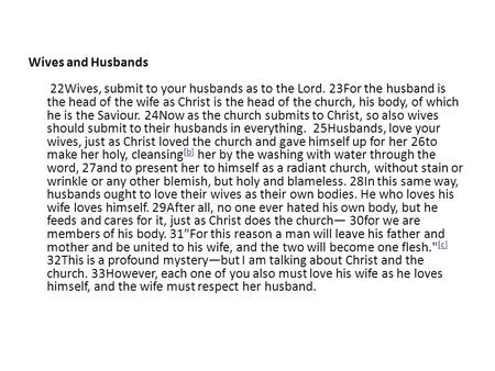 Wives and Husbands 22Wives, submit to your husbands as to the Lord. 23For the husband is the head of the wife as Christ is the head of the church, his.
