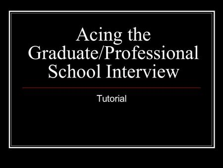 Acing the Graduate/Professional School Interview Tutorial.