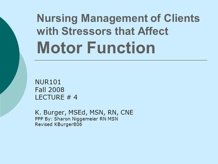 Nursing Management of Clients with Stressors that Affect Motor Function NUR101 Fall 2008 LECTURE # 4 K. Burger, MSEd, MSN, RN, CNE PPP By: Sharon Niggemeier.