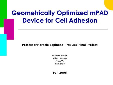 Geometrically Optimized mPAD Device for Cell Adhesion Professor Horacio Espinosa – ME 381 Final Project Richard Besen Albert Leung Feng Yu Yan Zhao Fall.