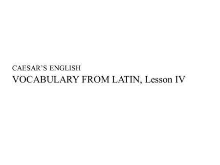 CAESAR'S ENGLISH VOCABULARY FROM LATIN, Lesson IV.