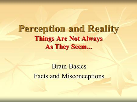 Brain Basics Facts and Misconceptions Perception and Reality Things Are Not Always As They Seem...