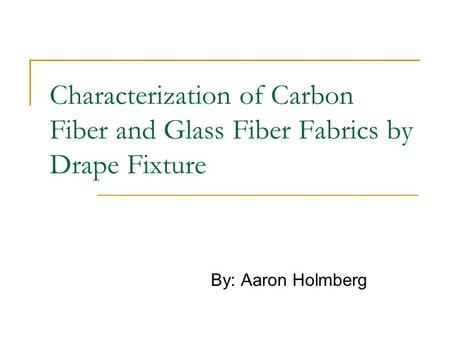 Characterization of Carbon Fiber and Glass Fiber Fabrics by Drape Fixture By: Aaron Holmberg.