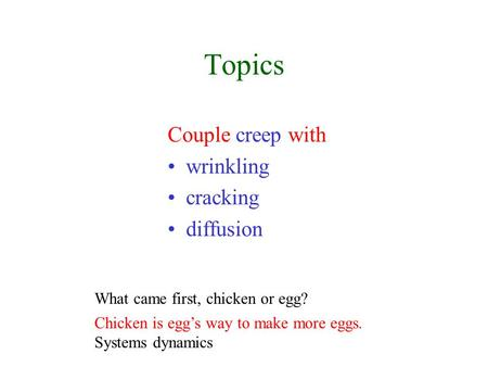 Topics Couple creep with wrinkling cracking diffusion What came first, chicken or egg? Chicken is egg's way to make more eggs. Systems dynamics.