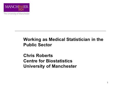 1 Working as Medical Statistician in the Public Sector Chris Roberts Centre for Biostatistics University of Manchester.
