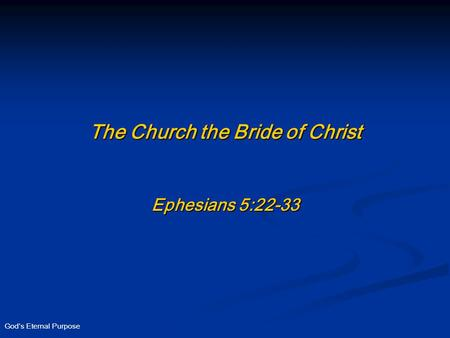 God's Eternal Purpose The Church the Bride of Christ Ephesians 5:22-33.