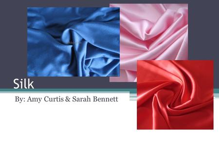 Silk By: Amy Curtis & Sarah Bennett. Production/Manufacturing/Processing Techniques Sericulture ▫Cultivation of cocoons for the filaments ▫Best raw silk.
