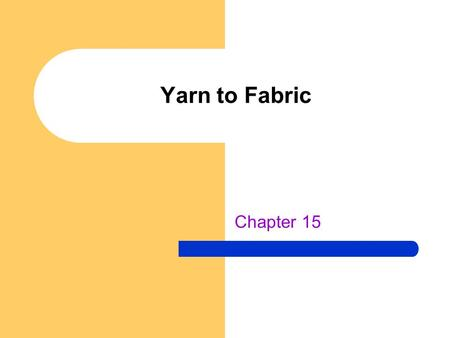 "Yarn to Fabric Chapter 15. Yarns Fibers are spun together to make yarns The amount of ""twist"" in the yarn produces different characteristics: – Low twist."