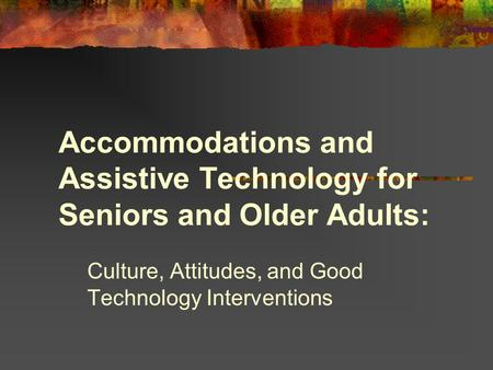 Accommodations and Assistive Technology for Seniors and Older Adults: Culture, Attitudes, and Good Technology Interventions.