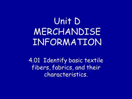 Unit D MERCHANDISE INFORMATION 4.01 Identify basic textile fibers, fabrics, and their characteristics.