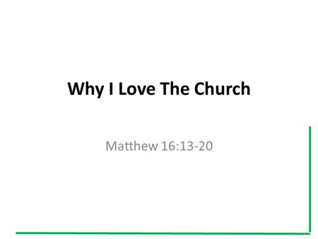 "Why I Love The Church Matthew 16:13-20. I. I Love The Church because I love its founder Ephesians 5:25 ""Christ loved the church and gave himself up for."
