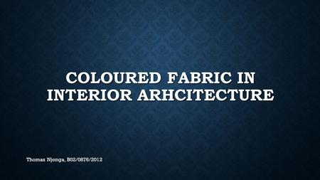 COLOURED FABRIC IN INTERIOR ARHCITECTURE Thomas Njenga, B02/0876/2012.