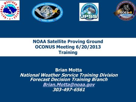 NOAA Satellite Proving Ground OCONUS Meeting 6/20/2013 Training Brian Motta National Weather Service Training Division Forecast Decision Training Branch.