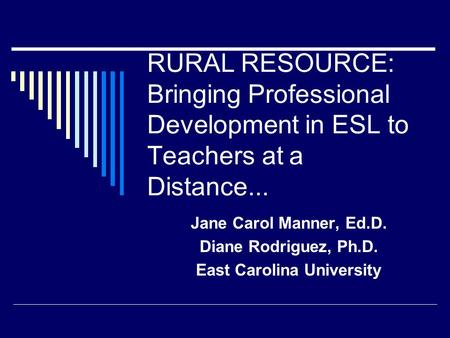 RURAL RESOURCE: Bringing Professional Development in ESL to Teachers at a Distance... Jane Carol Manner, Ed.D. Diane Rodriguez, Ph.D. East Carolina University.
