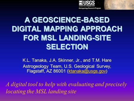 A GEOSCIENCE-BASED DIGITAL MAPPING APPROACH FOR MSL LANDING-SITE SELECTION K.L. Tanaka, J.A. Skinner, Jr., and T.M. Hare Astrogeology Team, U.S. Geological.